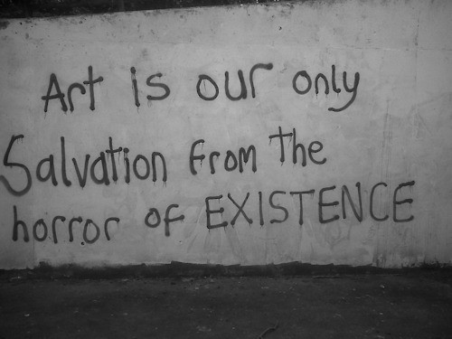 art is our only salvation from the horror of existence love is
